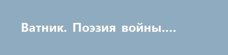 Ватник. Поэзия войны. Стих 4 http://rusdozor.ru/2016/08/26/vatnik-poeziya-vojny-stix-4/  Льюис Кэрролл о пьянстве в ВСУ «Бармаглот» Варкалось. Хливкие шорьки Пырялись по наве, И хрюкотали зелюки, Как мюмзики в мове .