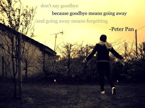 Don't say goodbye because goodbye means going away and going away means forgetting.   Peter Pan Picture Quotes   Quoteswave