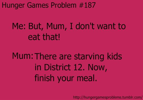 Hunger Games Problem #187- Me: But, Mum, I don't want to eat that! Mum: There are starving kids in District 12. Now,finish your meal