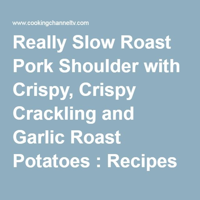 Really Slow Roast Pork Shoulder with Crispy, Crispy Crackling and Garlic Roast Potatoes : Recipes : Cooking Channel