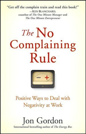 The No Complaining Rule: Positive Ways to Deal with Negativity at Work - Jon Gordon