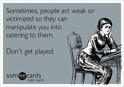 Sometimes, people act weak or victimized so they can manipulate you into catering to them. Don't get played.