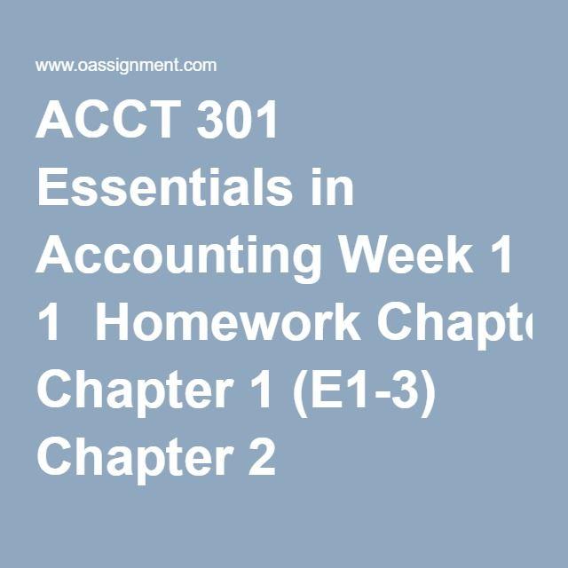 ACCT 301 Essentials in Accounting Week 1  Homework Chapter 1 (E1-3) Chapter 2 (P2-4A)  Week 2  Homework (04 Essay Questions)  Discussion Question, Internal Controls  Quiz (15 Multiple Choice)  Week 3  Homework Chapter 5 (E5-16, P5-1A, BYP5-6) Chapter 6 (E6-4, P6-2A, BYP6-3)  Discussion Question, Financial Statement Analysis  Week 4  Homework Chapter 7 (E7-13, P7-1A, BYP7-2 Chapter (E8-3, P8-1A, BYP8-6)  Discussion Question, Managerial Accounting  Midterm Exam 1  Midterm Exam 2  Midterm Exam…