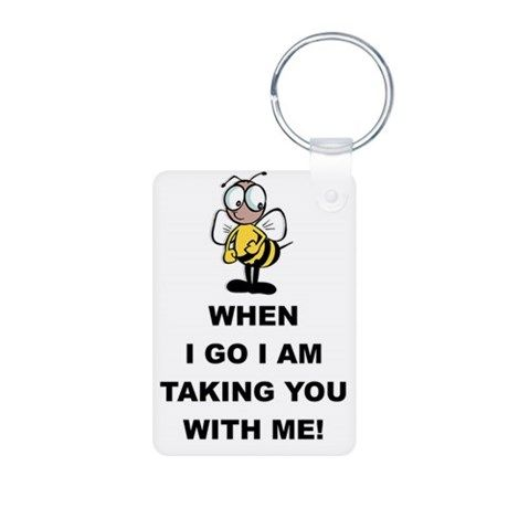 When I Go I am Taking You With Me! Keychains on CafePress.com