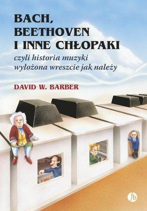 BACH, BEETHOVEN I INNE CHŁOPAKI czyli historia muzyki wyłożona wreszcie jak należy - David W. Barber