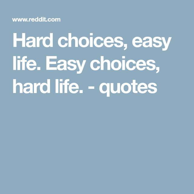 Hard choices, easy life. Easy choices, hard life. - quotes
