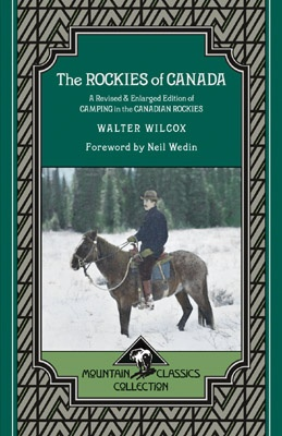 The Rockies of Canada: A Revised & Enlarged Edition of Camping in the Canadian Rockies - Mountain Classics Collection #5 by Walter Wilcox. First published in 1900, this classic focuses upon the escapades of the Lake Louise Club, a group of relatively inexperienced climbers from Yale University and elsewhere in the eastern United States.