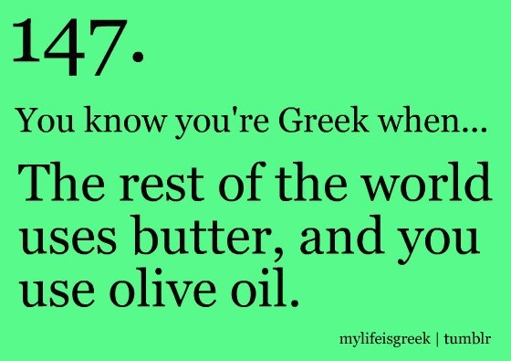 olive oil very healthy - you know you're Greek when LOL