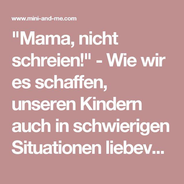 """""""Mama, nicht schreien!"""" - Wie wir es schaffen, unseren Kindern auch in schwierigen Situationen liebevoll zu begegnen (und 5 Alternativen zum Schreien) • MINI AND ME"""