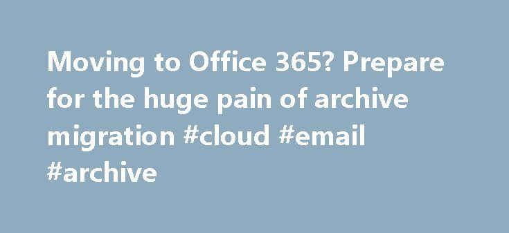Moving to Office 365? Prepare for the huge pain of archive migration #cloud #email #archive http://trinidad-and-tobago.remmont.com/moving-to-office-365-prepare-for-the-huge-pain-of-archive-migration-cloud-email-archive/  # Moving to Office 365? Prepare for the huge pain of archive migration As an Exchange MVP, I get calls, emails, and tweets daily from people looking for help in making the decision of whether they should go to Office 365 (with Exchange Online) and then how to go about making…
