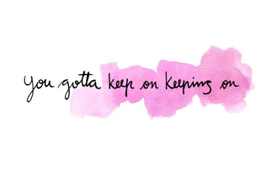 You gotta keep on keeping on. #quote #quoteoftheday #inspiration