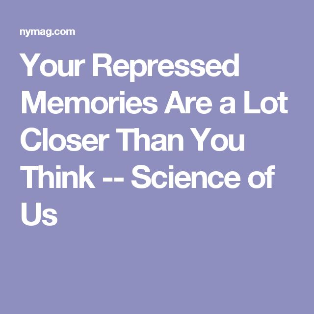 Your Repressed Memories Are a Lot Closer Than You Think -- Science of Us