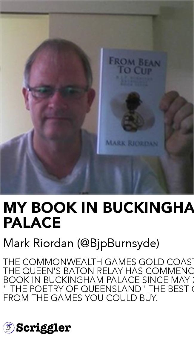 "MY BOOK IN BUCKINGHAM PALACE by Mark Riordan (@BjpBurnsyde) https://scriggler.com/detailPost/story/55213 THE COMMONWEALTH GAMES GOLD COAST 2018. THE QUEEN'S BATON RELAY HAS COMMENCED. MY BOOK IN BUCKINGHAM PALACE SINCE MAY 2016. "" THE POETRY OF QUEENSLAND"" THE BEST GIFT FROM THE GAMES YOU COULD BUY."