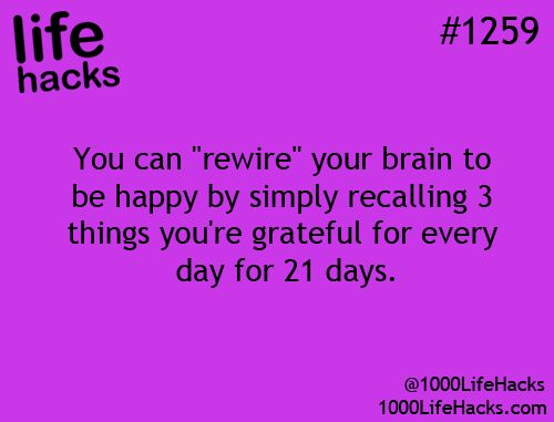 "You can ""rewire"" your brain to be happy by simple recalling 3 things you are grateful for everyday for 21 days... then find 3 more!"