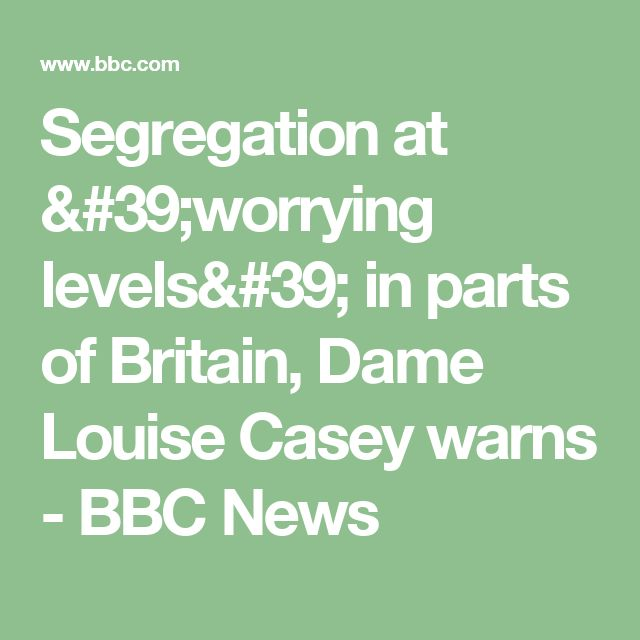 Segregation at 'worrying levels' in parts of Britain, Dame Louise Casey warns - BBC News