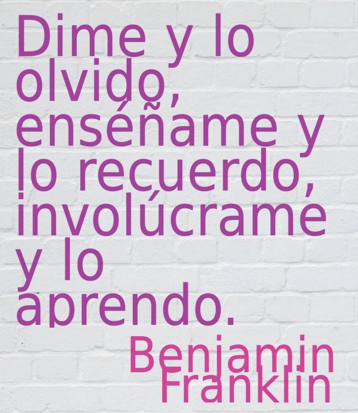 Dime y lo olvido, enséñame y lo recuerdo, involúcrame y lo aprendo. #BenjaminFranklin