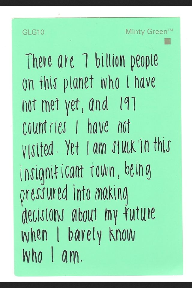 There are 7 billion people on this planet who I have not met yet, and 197 countries I have no visited. Yet I am stuck in this insignificant town, being pressured into making decisions about my future when I barely know who I am.