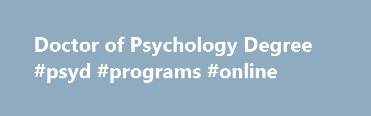 Doctor of Psychology Degree #psyd #programs #online http://tanzania.remmont.com/doctor-of-psychology-degree-psyd-programs-online/  # PsyD   Doctor of Psychology Introduction to the Doctor of Psychology (PsyD) One of the most popular degree programs at CalSouthern, the Doctor of Psychology (PsyD) is an applied, clinically focused degree that meets the educational requirements for licensure as a clinical psychologist in the state of California. The PsyD culminates in a doctoral project focused…