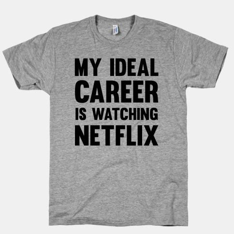 My Ideal Career Is Watching Netflix. Who needs school for that?