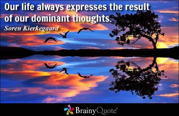 Our life always expresses the result of our dominant thoughts. - Soren Kierkegaard at BrainyQuote