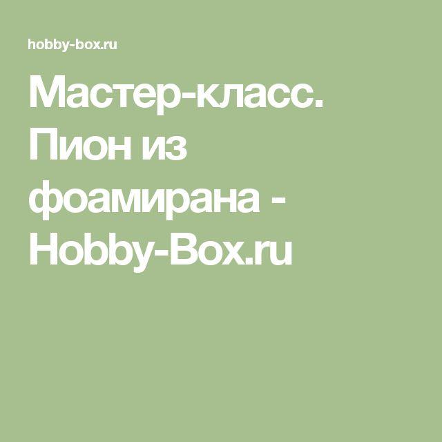Мастер-класс. Пион из фоамирана - Hobby-Box.ru