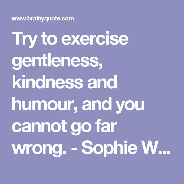 Try to exercise gentleness, kindness and humour, and you cannot go far wrong. - Sophie Winkleman - BrainyQuote