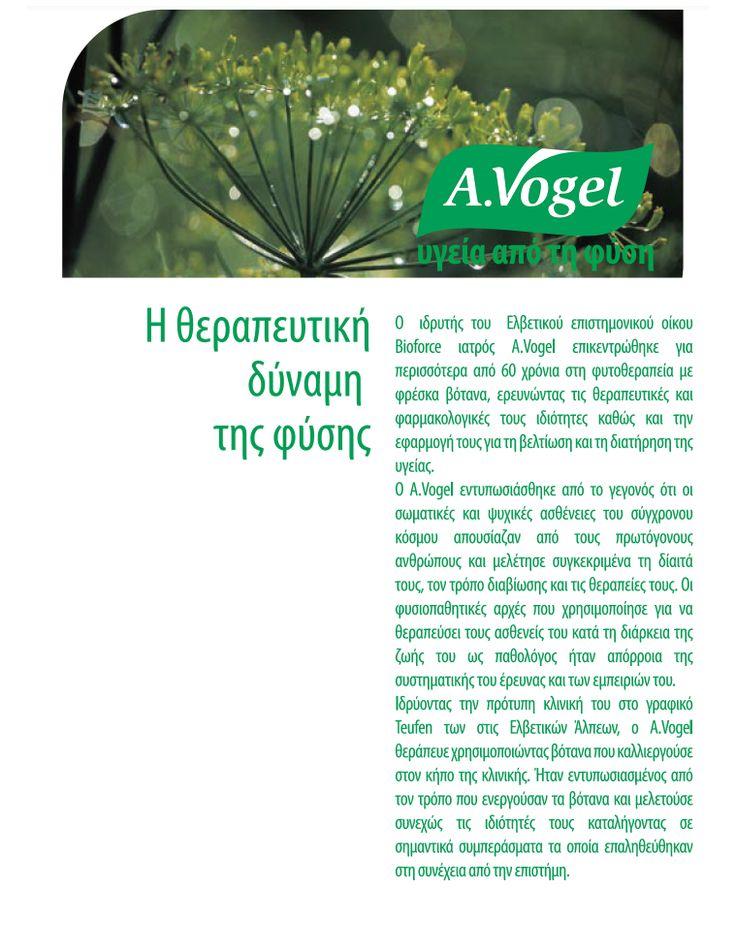 Το εμπορικό σήμα A.Vogel συνδέεται στενά με τη ζωή και τις ανακαλύψεις του πρωτοπόρου στην Ολιστική Ιατρική, Alfred Vogel. Οι εμπειρίες του σε συνδυασμό με τις ανακαλύψεις και τις ιδέες του σχετικά με τον τον τρόπο με τον οποίο η φύση λειτουργεί δεν έχουν χάσει ποτέ την αξία τους.  Μάλλον το αντίθετο! www.avogel.gr http://www.avogel.gr/avogel-world/fresh_plants.php