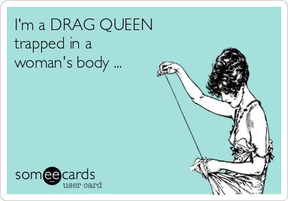 I'm a DRAG QUEEN trapped in a woman's body ... | Confession Ecard