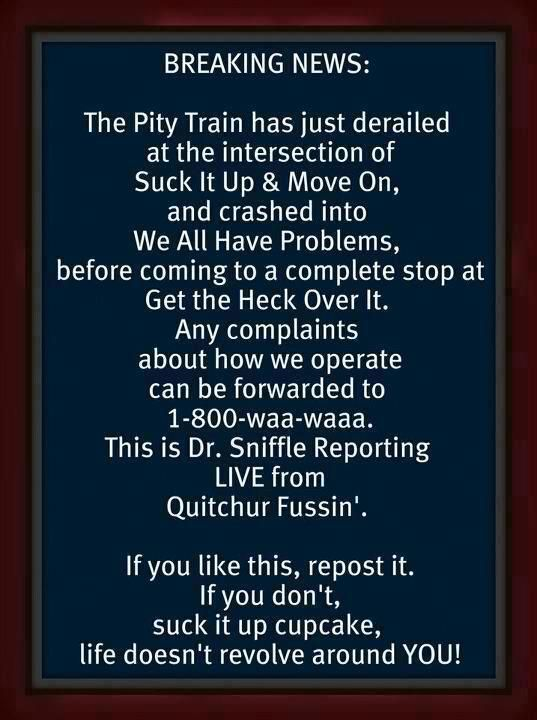Breaking news! The pity train has derailed at the intersection of Suck It Up & Move On!