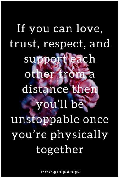 If you can love, trust, respect, and support each other from a distance then you'll be unstoppable once you're physically together