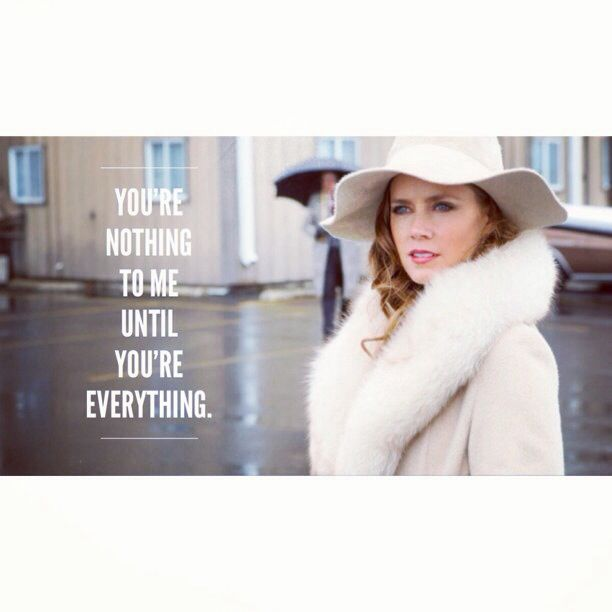 """""""You're nothing to me until you're everything."""" -American Hustle, 2013  Amy Adams 