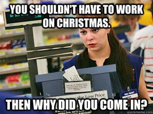 Seriously, this drive me crazy on holidays like Thanksgiving and Christmas.  People who shop on those days are 90% of the reason the stores are open.