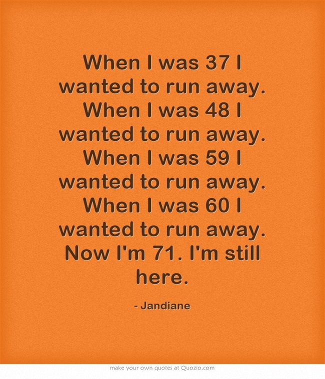 When I was 37 I wanted to run away. When I was 48 I wanted to run away. When I was 59 I wanted to run away. When I was 60 I wanted to run away. Now I'm 71. I'm still here.