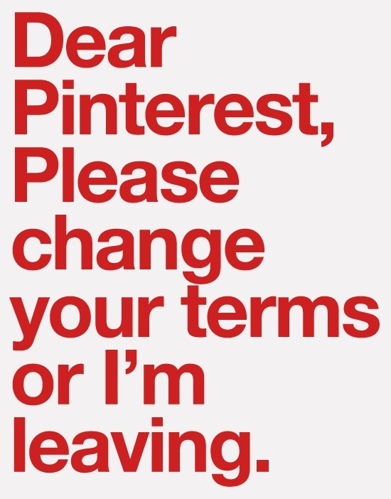 Please change your terms or I'm leaving.    (Pinterest's legal terms allow them to sell the pictures you pinned!)