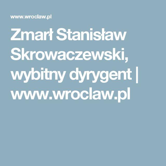 Zmarł Stanisław Skrowaczewski, wybitny dyrygent | www.wroclaw.pl