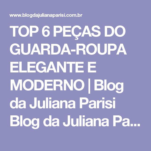 TOP 6 PEÇAS DO GUARDA-ROUPA ELEGANTE E MODERNO   Blog da Juliana Parisi Blog da Juliana Parisi