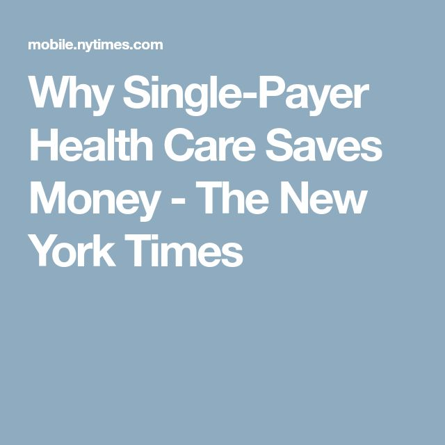 Why Single-Payer Health Care Saves Money - The New York Times
