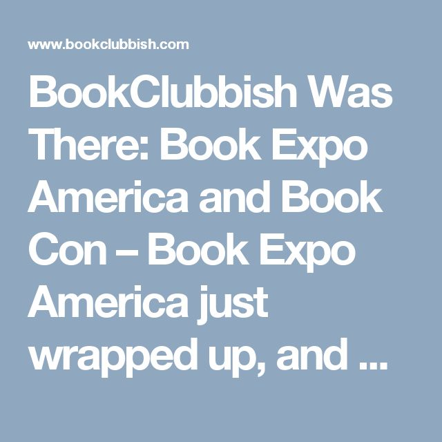 BookClubbish Was There: Book Expo America and Book Con – Book Expo America just wrapped up, and with that means plenty of book recommendations. Here is what BookClubbish thinks you need to read!