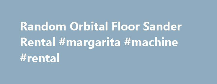 Random Orbital Floor Sander Rental #margarita #machine #rental http://rentals.nef2.com/random-orbital-floor-sander-rental-margarita-machine-rental/  #floor sander rental # An explanation of how and why Random Orbital Sanders are nice technology: A nice summary of what grit to use: Hands down the best 110 volt DIY random orbital floor sander on the market. How can we say that? Welcome to the 21-century! We rent Random Orbital Floor sanders because they are awesome. Cherry Hill…