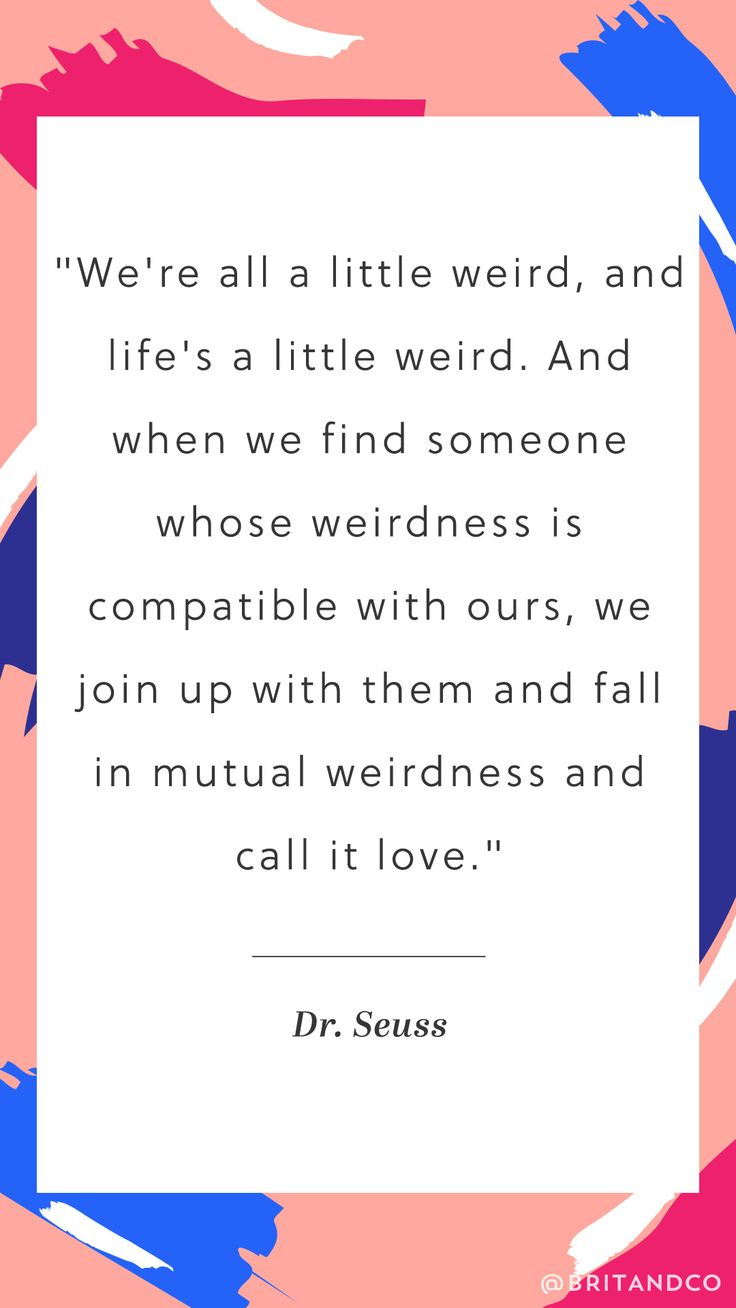 And when we find someone whose weirdness is patible with ours we join up with them and fall in mutual weirdness and call it love Poem Quotes