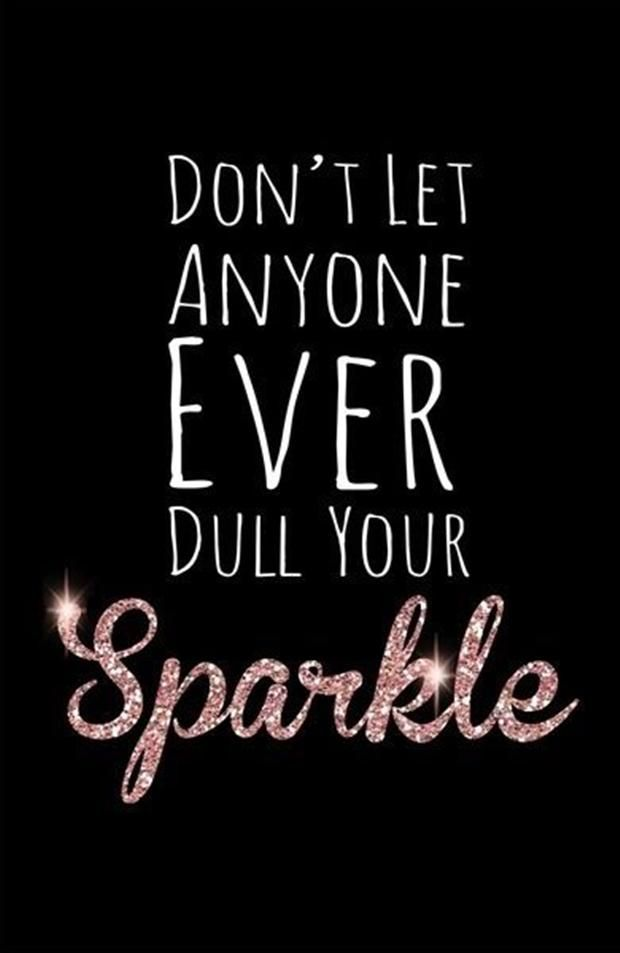 Don't let anyone EVER dull your sparkle! I do not care who it is. leave a trail of sparkle wherever you go. Let people remember you. If you let someone dull that sparkle you have, you would not be someone worth remembering. Be strong. #PinkAndBlackObsession