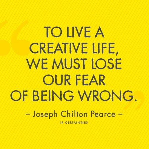 """To Live a creative life, we must lose our fear of being wrong."" - Joseph Chilton Pearce"