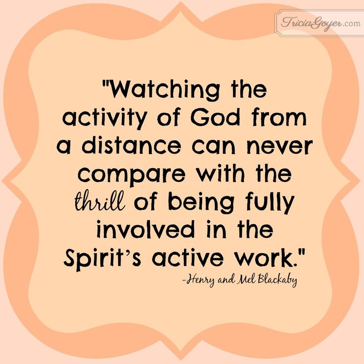 """""""Watching the activity of God from a distance can never compare with the thrill of being fully involved in the Spirit's active work."""" - Henry and Mel Blackaby - from TriciaGooyer.com"""