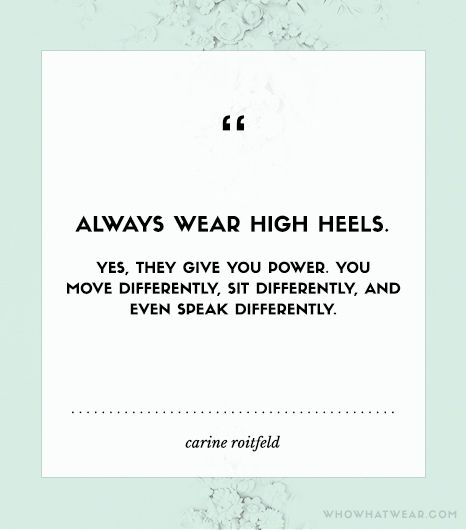 """""""Always wear high heels. Yes, they give you power. You move differently, sit differently, and even speak differently."""" - Carine Roitfeld"""