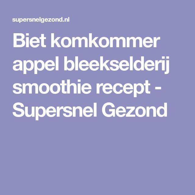 Biet komkommer appel bleekselderij smoothie recept - Supersnel Gezond