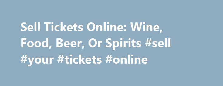 Sell Tickets Online: Wine, Food, Beer, Or Spirits #sell #your #tickets #online http://tickets.nef2.com/sell-tickets-online-wine-food-beer-or-spirits-sell-your-tickets-online/  Sell Tickets Online Sell tickets online to your event. Secure and easy! No merchant account or credit card capabilities necessary. Low cost per-ticket fees for you and/or your customers. Guaranteed secure credit card processing. E-Ticket Option. Printable PDF tickets delivered via email. (see a sample ) Highlighted…