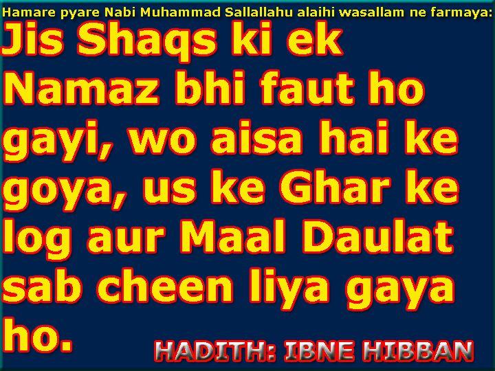 Hanare Nabi S.A.W. ne irshaad farmaya: Jis shaqs ki ek Namaz bhi faut ho gayi, wo aisa hai ke goya, us ke Ghar ke Log aur Maal Daulat sab cheen liya gaya ho. (Hadith: Ibne Hibban):