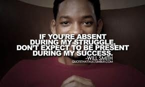 """""""If you're absent during my struggle, don't expect to be present during my success"""" - Will Smith"""