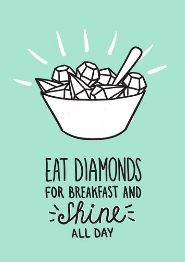 Eat diamonds for breakfast and shine all day! What can you start the day with that you'd love so much you could do this?