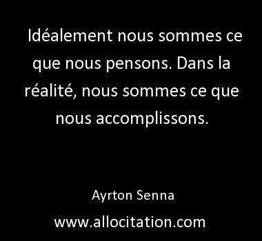 Idéalement nous sommes ce que nous pensons. Dans la réalité, nous sommes ce que nous accomplissons. Ayrton Senna